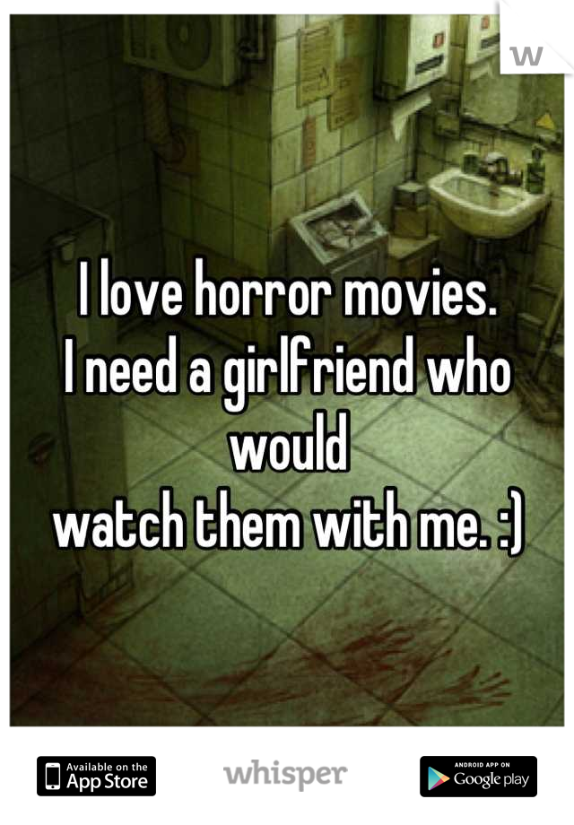 I love horror movies.  I need a girlfriend who would watch them with me. :)