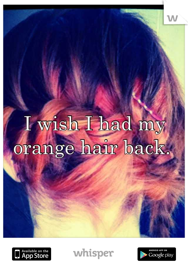 I wish I had my orange hair back.