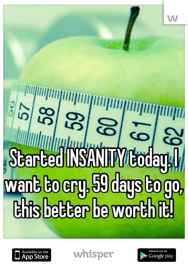 Started INSANITY today. I want to cry. 59 days to go, this better be worth it!
