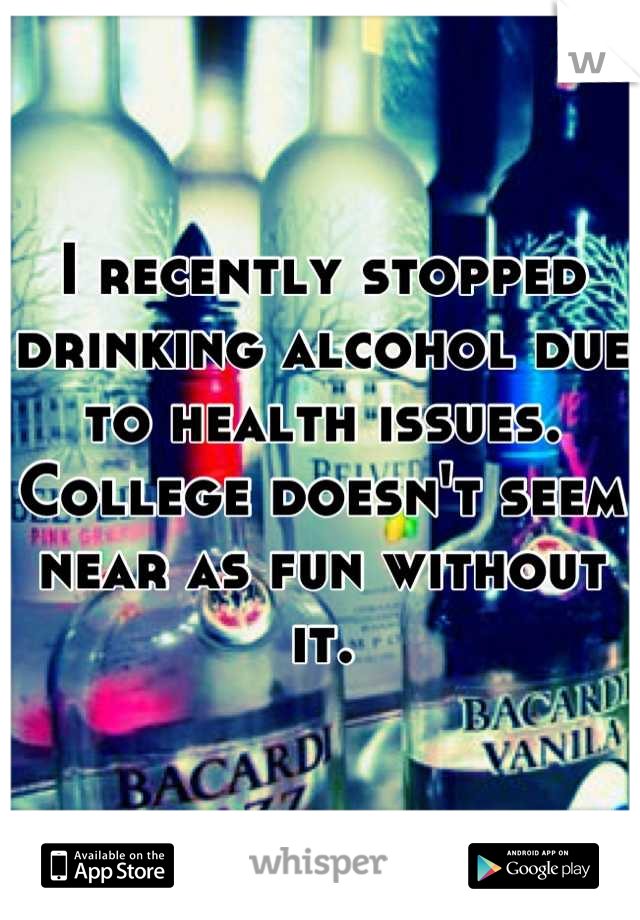 I recently stopped drinking alcohol due to health issues.  College doesn't seem near as fun without it.