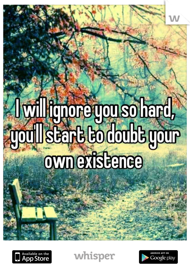I will ignore you so hard, you'll start to doubt your own existence