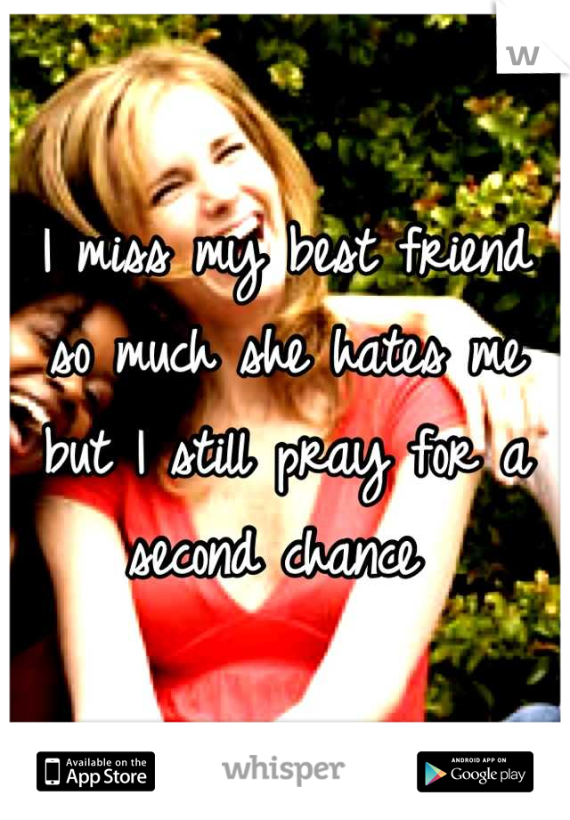 I miss my best friend so much she hates me but I still pray for a second chance