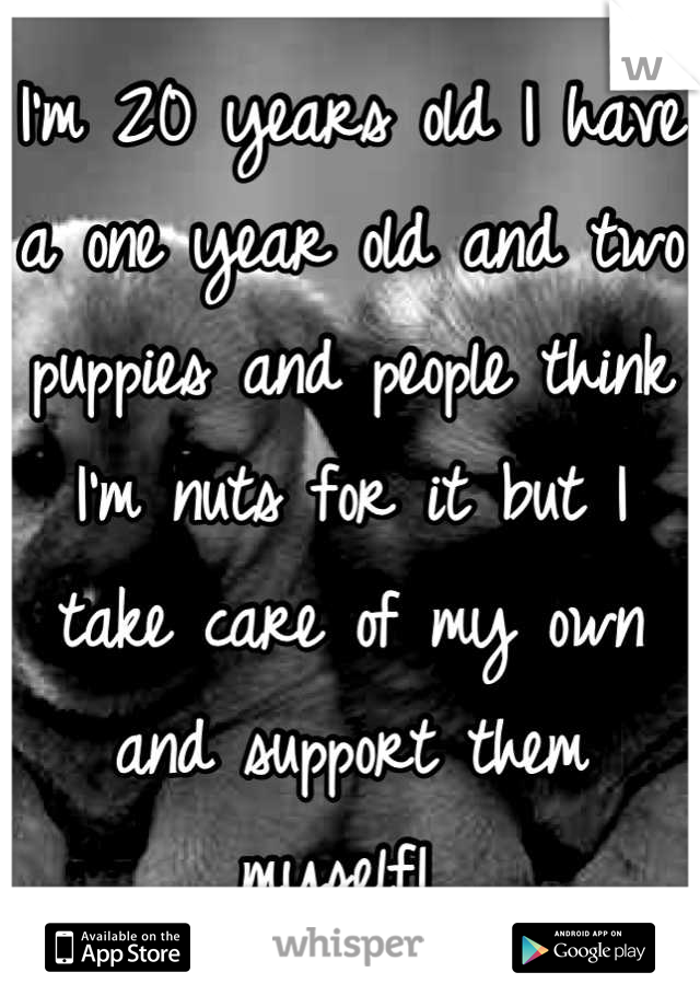 I'm 20 years old I have a one year old and two puppies and people think I'm nuts for it but I take care of my own and support them myself!