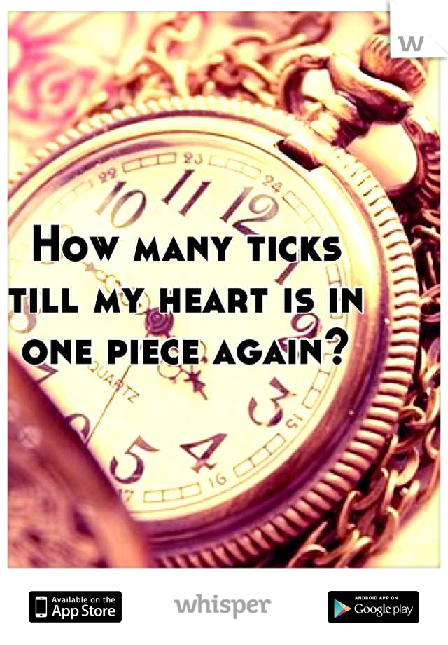 How many ticks  till my heart is in  one piece again?