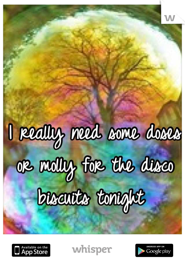 I really need some doses or molly for the disco biscuits tonight