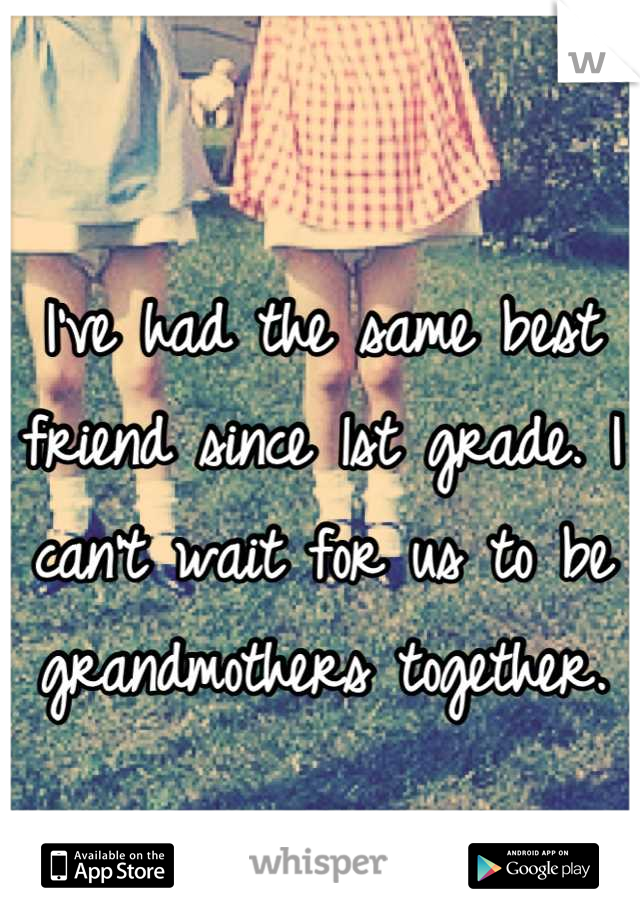 I've had the same best friend since 1st grade. I can't wait for us to be grandmothers together.