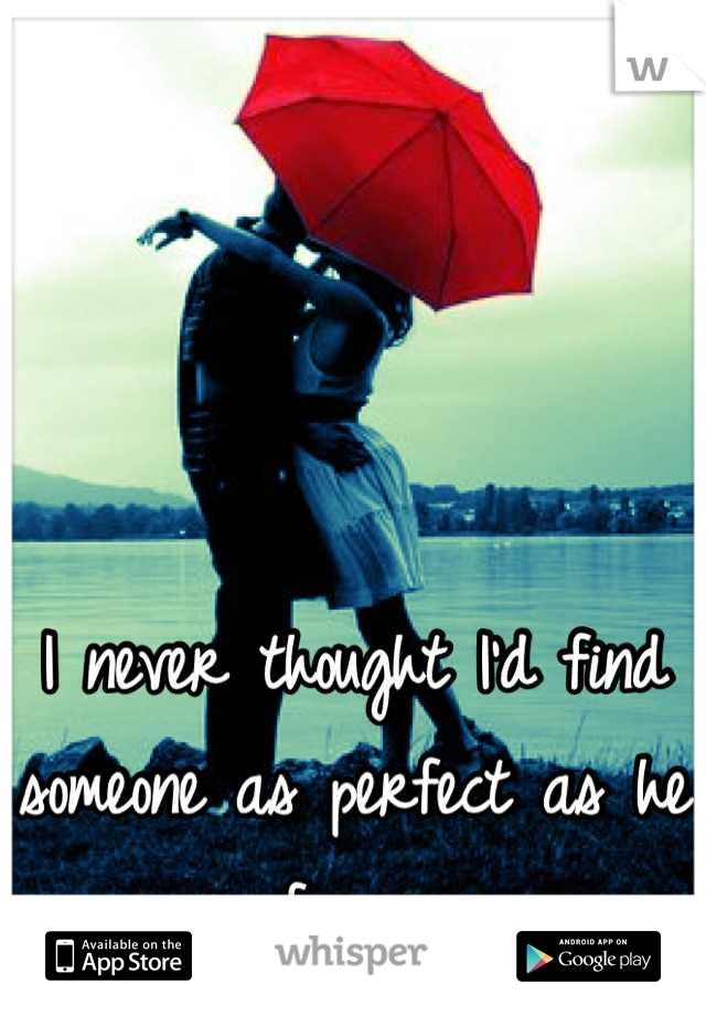 I never thought I'd find someone as perfect as he is for me.