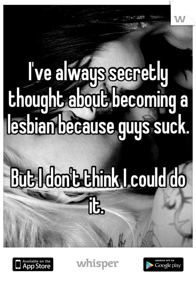 I've always secretly thought about becoming a lesbian because guys suck.   But I don't think I could do it.