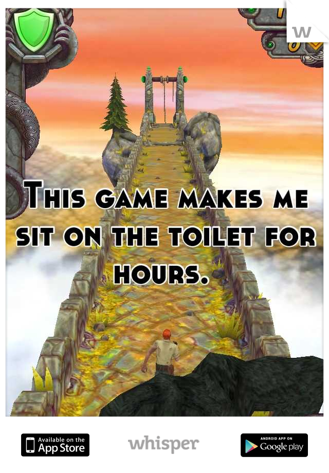 This game makes me sit on the toilet for hours.