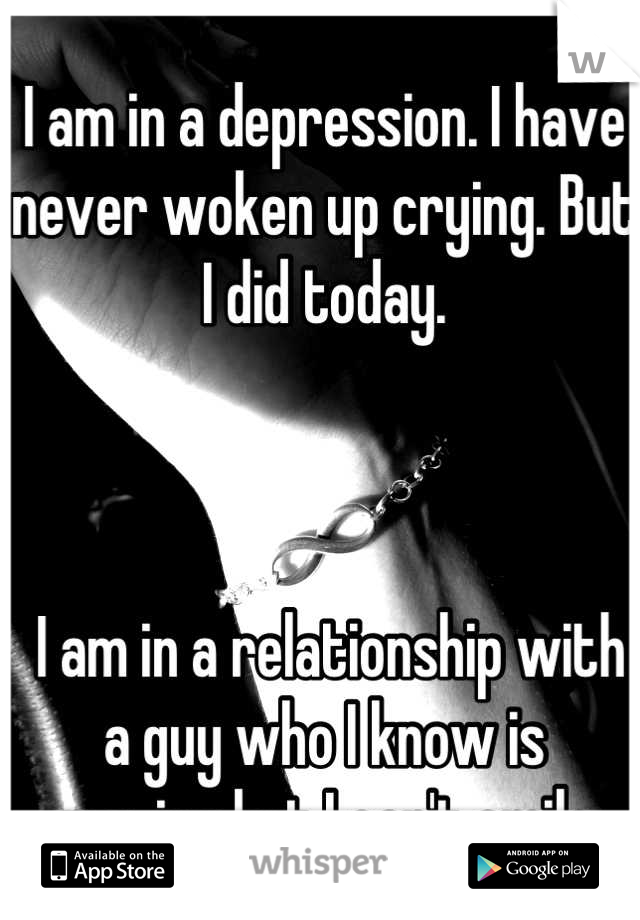 I am in a depression. I have never woken up crying. But I did today.     I am in a relationship with a guy who I know is amazing but I can't smile.