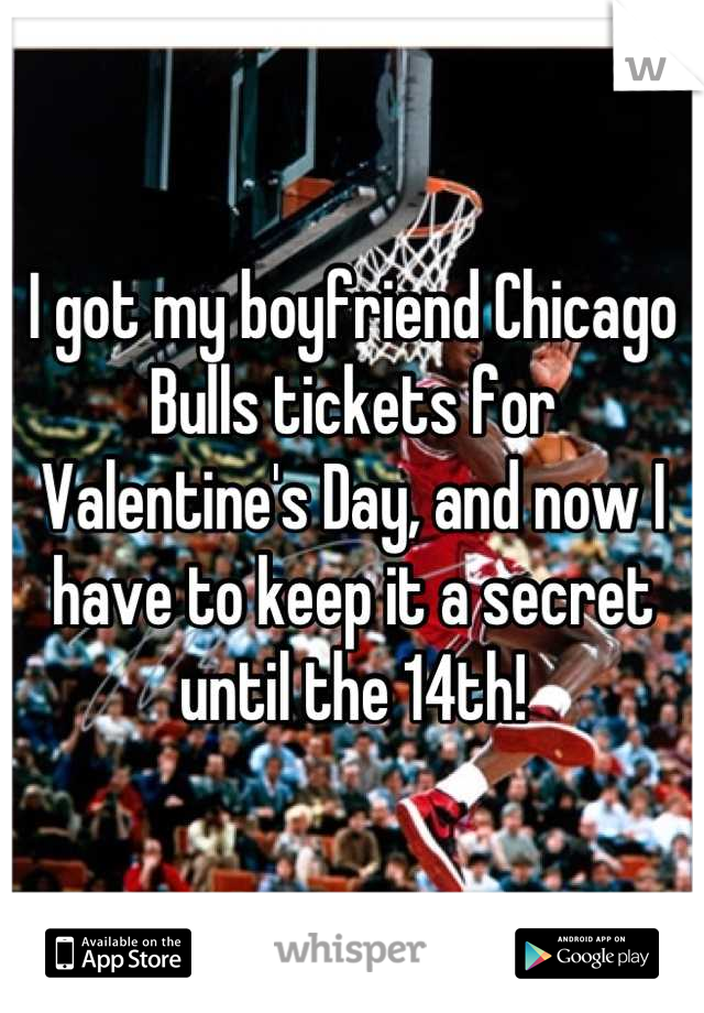 I got my boyfriend Chicago Bulls tickets for Valentine's Day, and now I have to keep it a secret until the 14th!