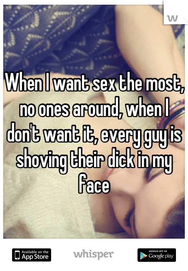 When I want sex the most, no ones around, when I don't want it, every guy is shoving their dick in my face