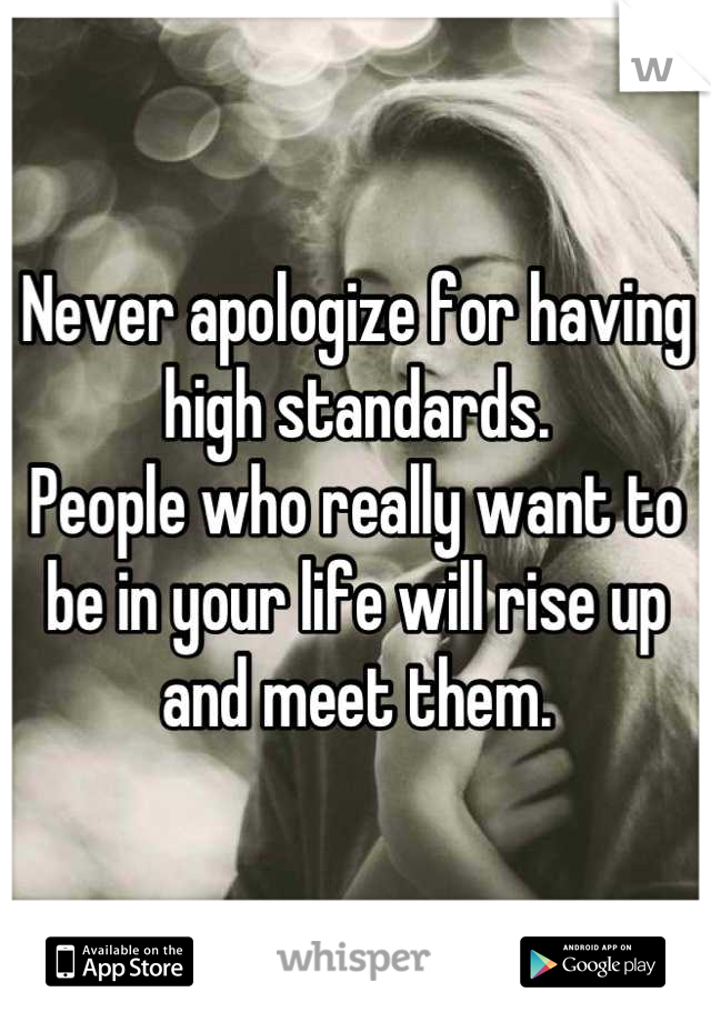 Never apologize for having high standards. People who really want to be in your life will rise up and meet them.
