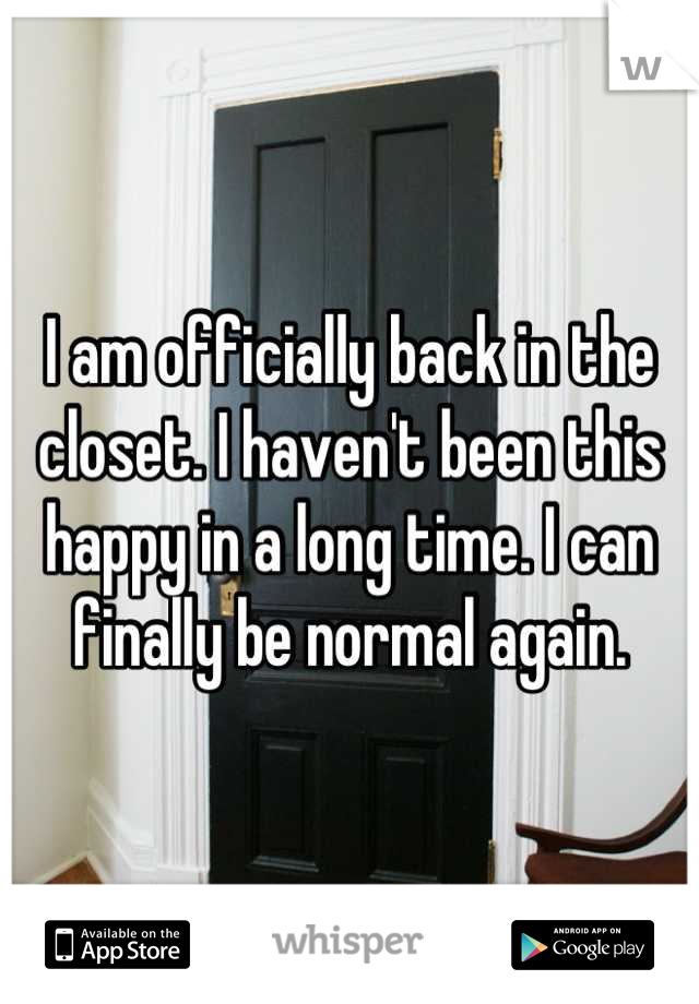 I am officially back in the closet. I haven't been this happy in a long time. I can finally be normal again.