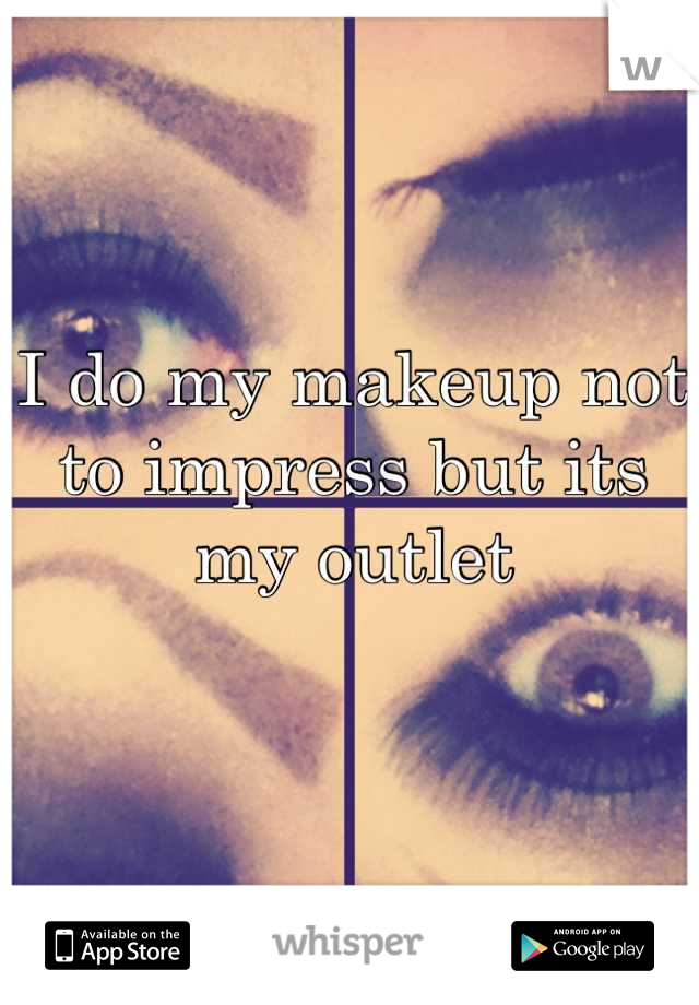 I do my makeup not to impress but its my outlet