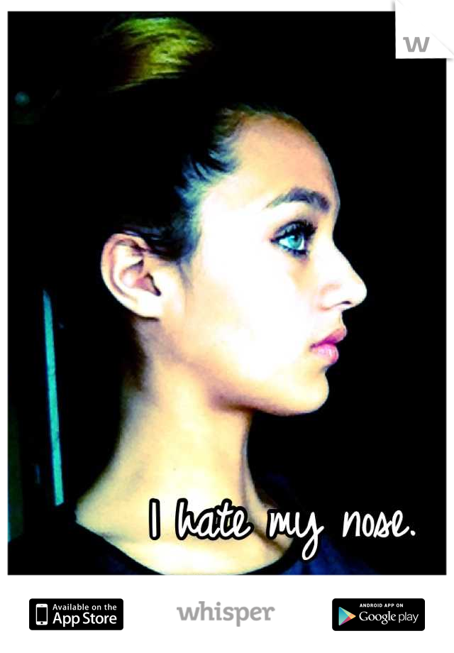 I hate my nose. What do you hate?