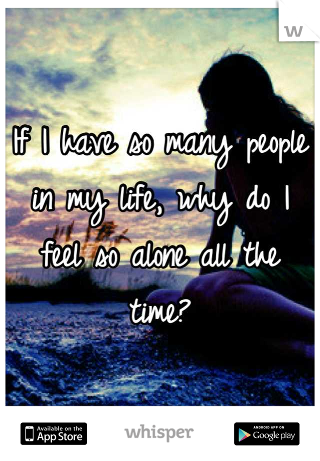 If I have so many people in my life, why do I feel so alone all the time?