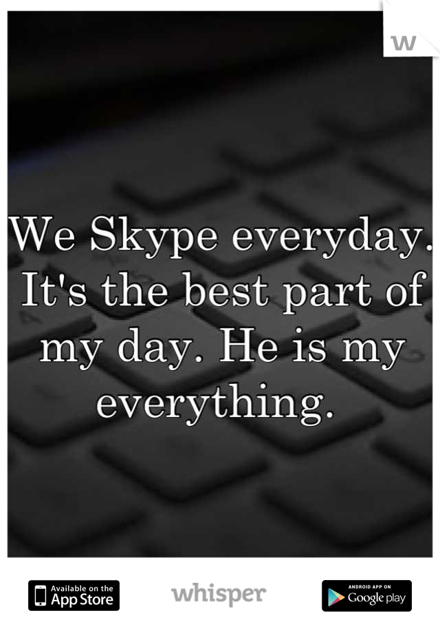 We Skype everyday. It's the best part of my day. He is my everything.
