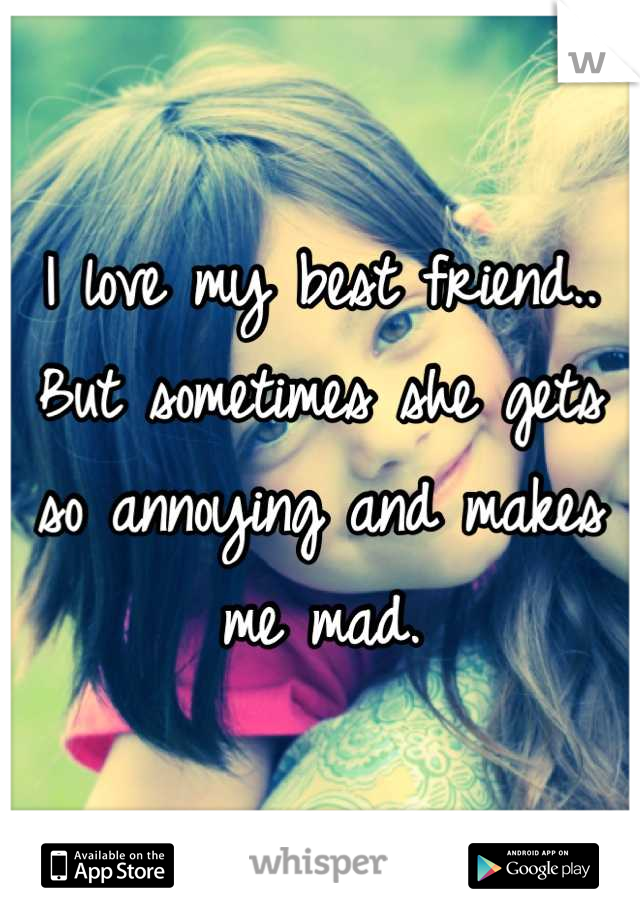 I love my best friend.. But sometimes she gets so annoying and makes me mad.