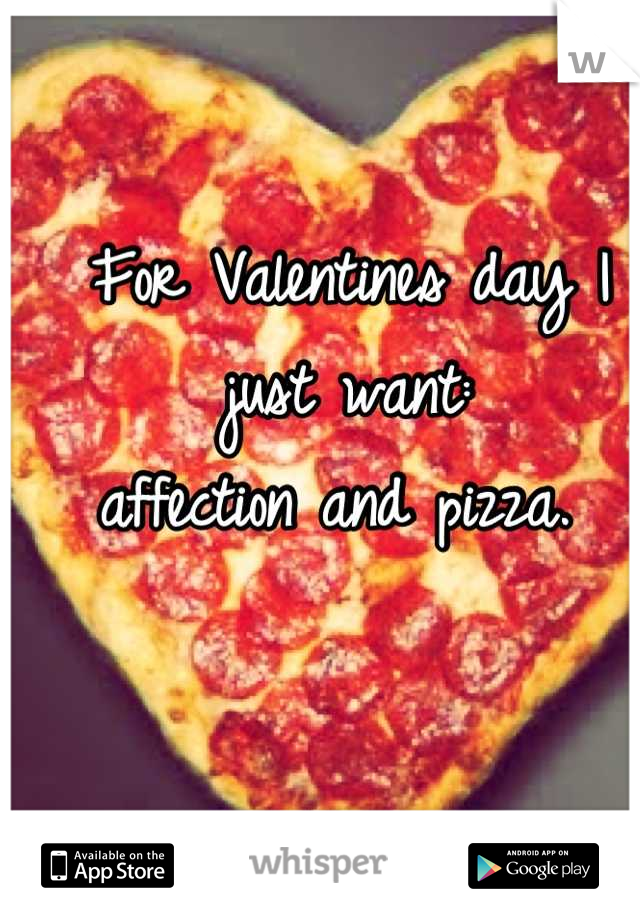 For Valentines day I just want: affection and pizza.