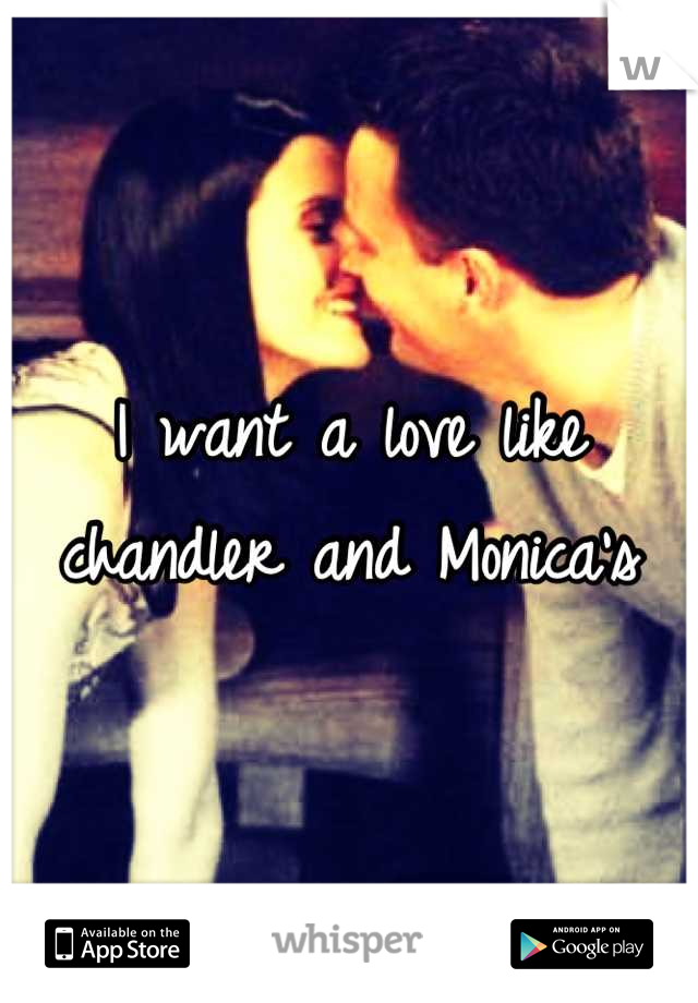 I want a love like chandler and Monica's