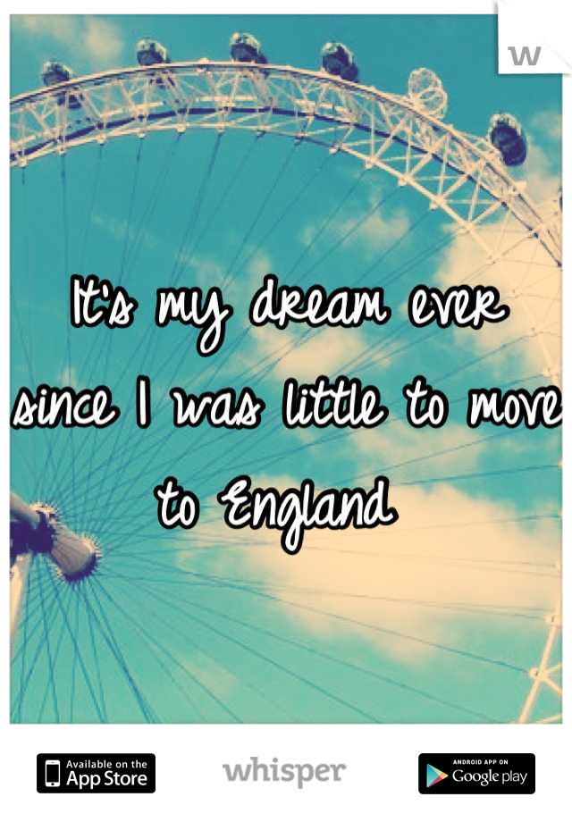It's my dream ever since I was little to move to England