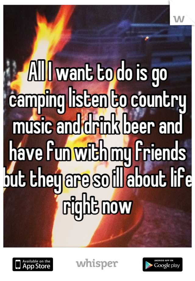 All I want to do is go camping listen to country music and drink beer and have fun with my friends but they are so ill about life right now