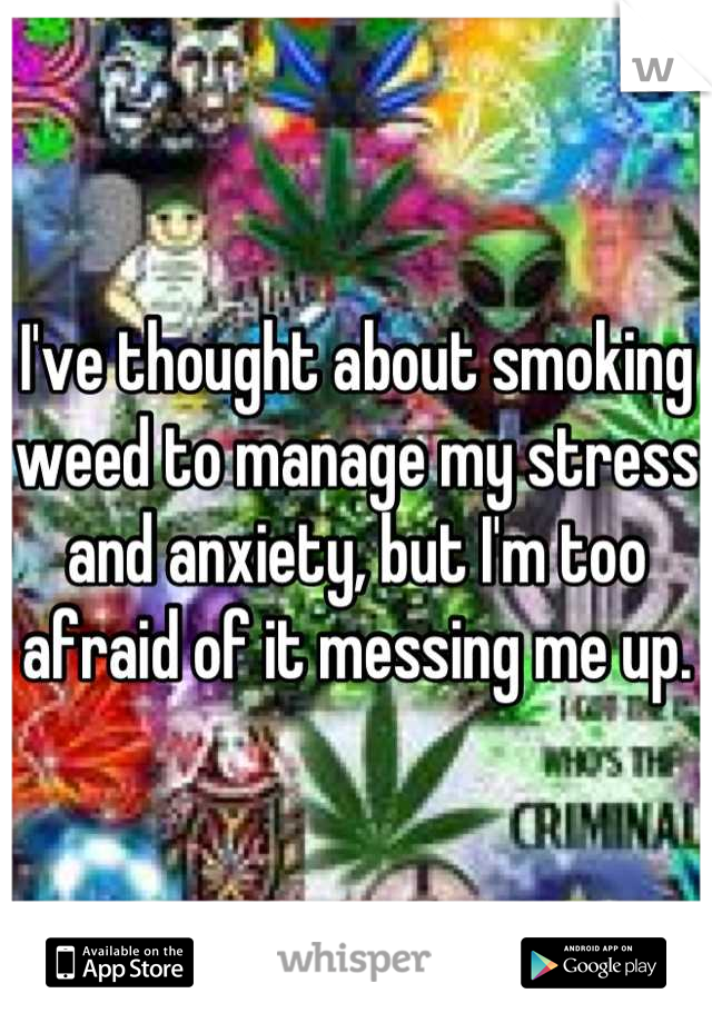 I've thought about smoking weed to manage my stress and anxiety, but I'm too afraid of it messing me up.