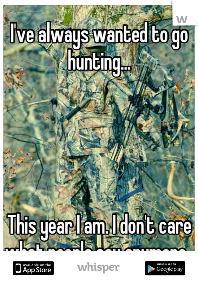 I've always wanted to go hunting...      This year I am. I don't care what people say anymore.
