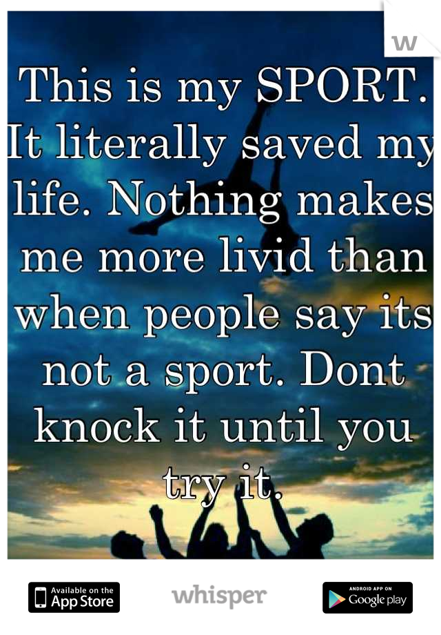 This is my SPORT. It literally saved my life. Nothing makes me more livid than when people say its not a sport. Dont knock it until you try it.