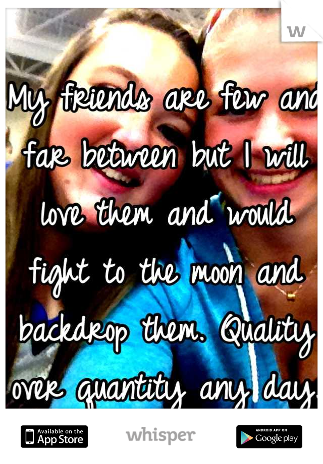 My friends are few and far between but I will love them and would fight to the moon and backdrop them. Quality over quantity any day.