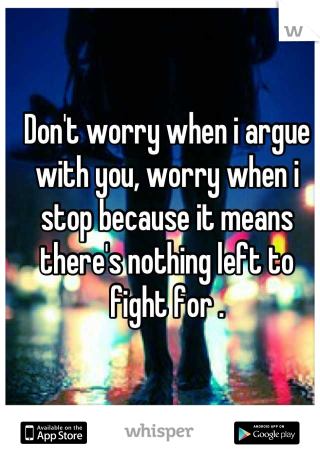 Don't worry when i argue with you, worry when i stop because it means there's nothing left to fight for .