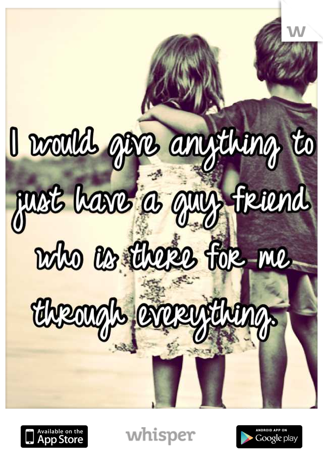 I would give anything to just have a guy friend who is there for me through everything.