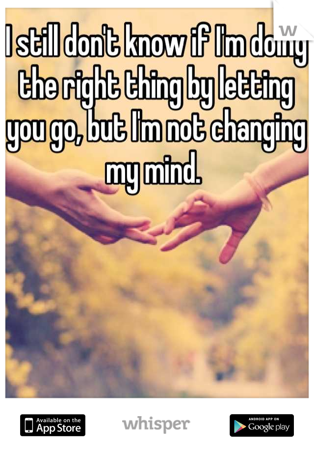 I still don't know if I'm doing the right thing by letting you go, but I'm not changing my mind.