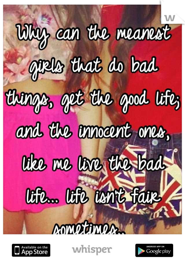 Why can the meanest girls that do bad things, get the good life; and the innocent ones, like me live the bad life... life isn't fair sometimes..