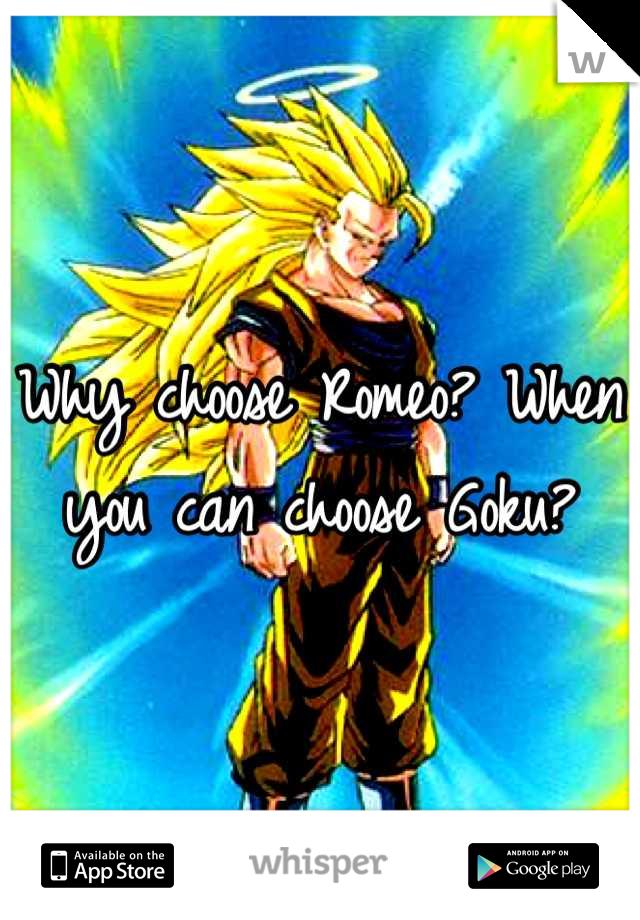 Why choose Romeo? When you can choose Goku?
