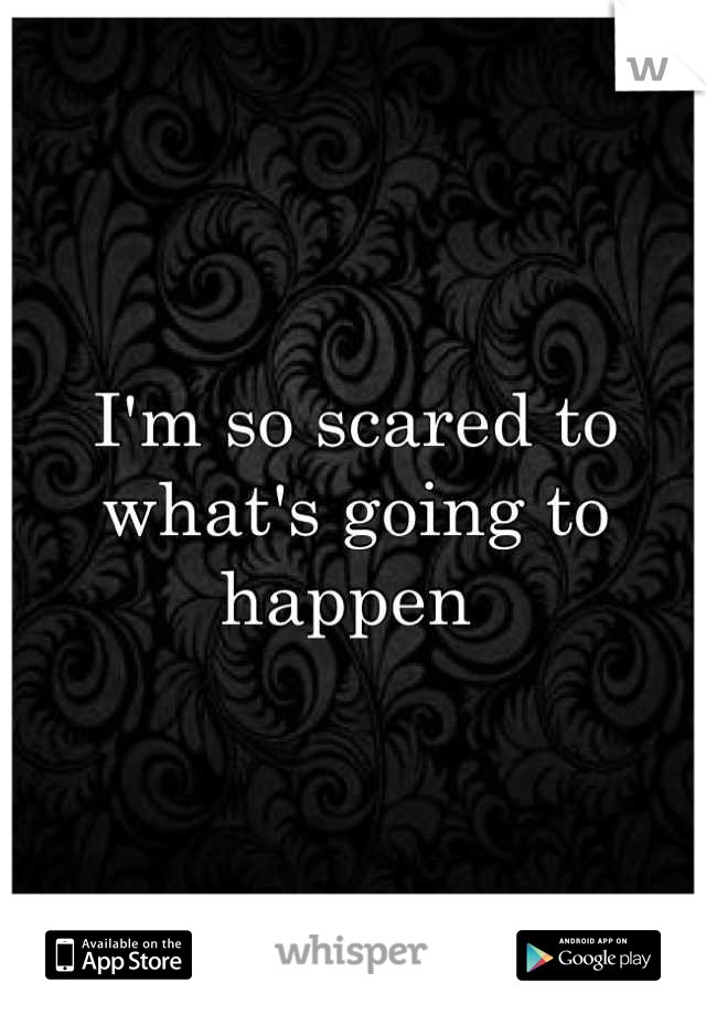 I'm so scared to what's going to happen