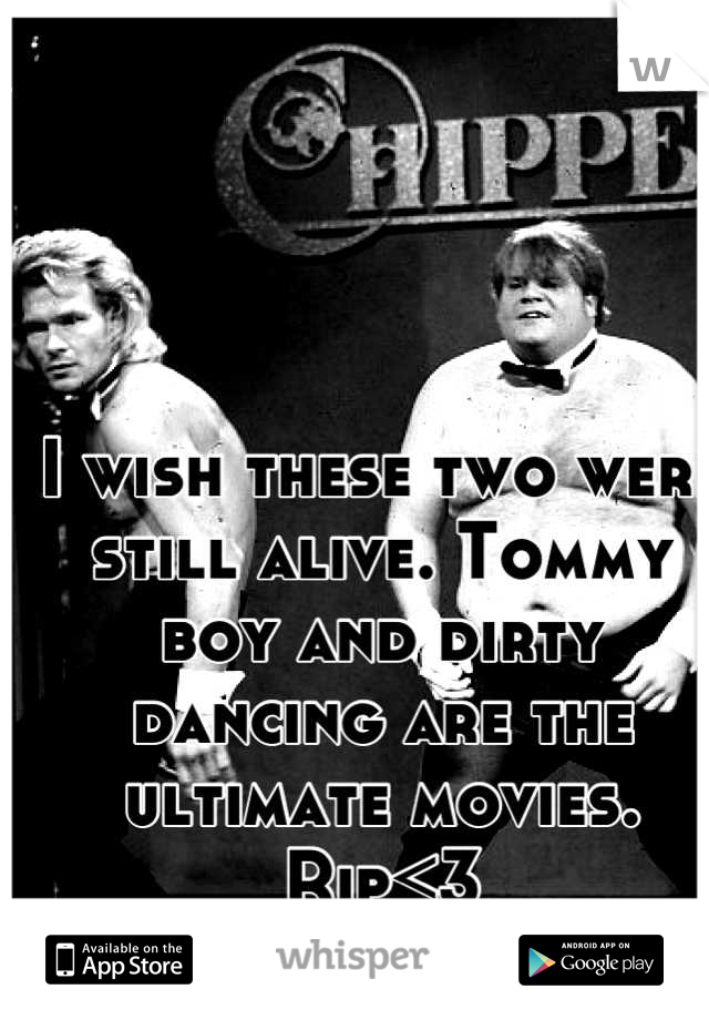 I wish these two were still alive. Tommy boy and dirty dancing are the ultimate movies. Rip<3