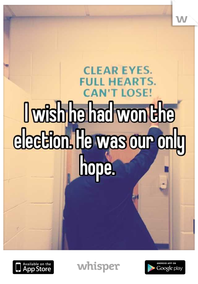 I wish he had won the election. He was our only hope.