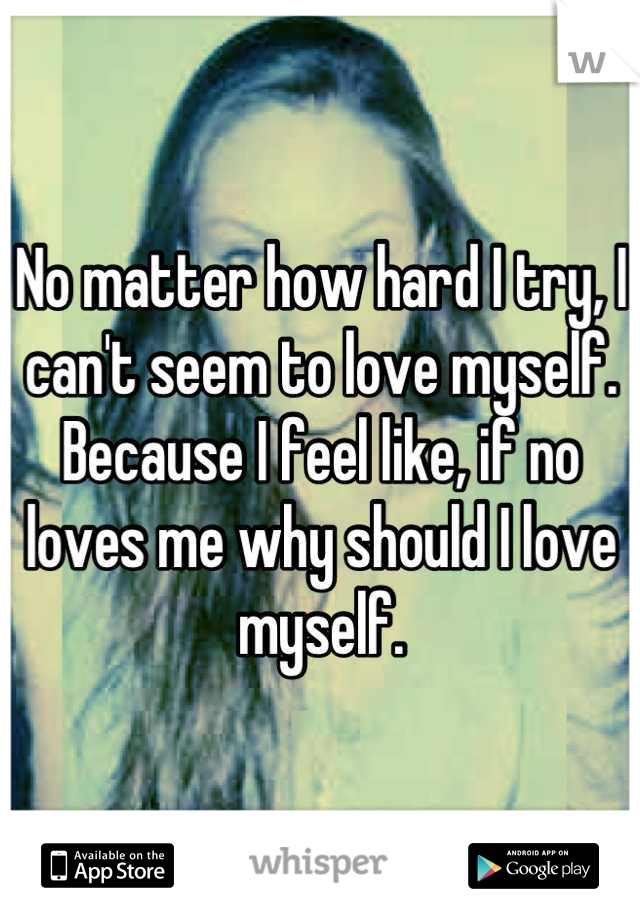 No matter how hard I try, I can't seem to love myself. Because I feel like, if no loves me why should I love myself.