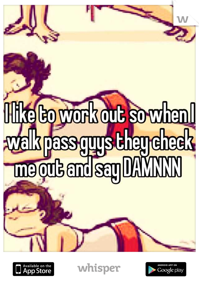 I like to work out so when I walk pass guys they check me out and say DAMNNN