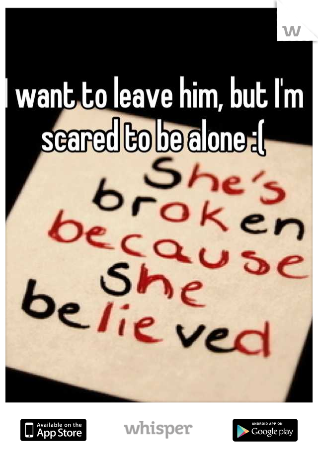 I want to leave him, but I'm scared to be alone :(