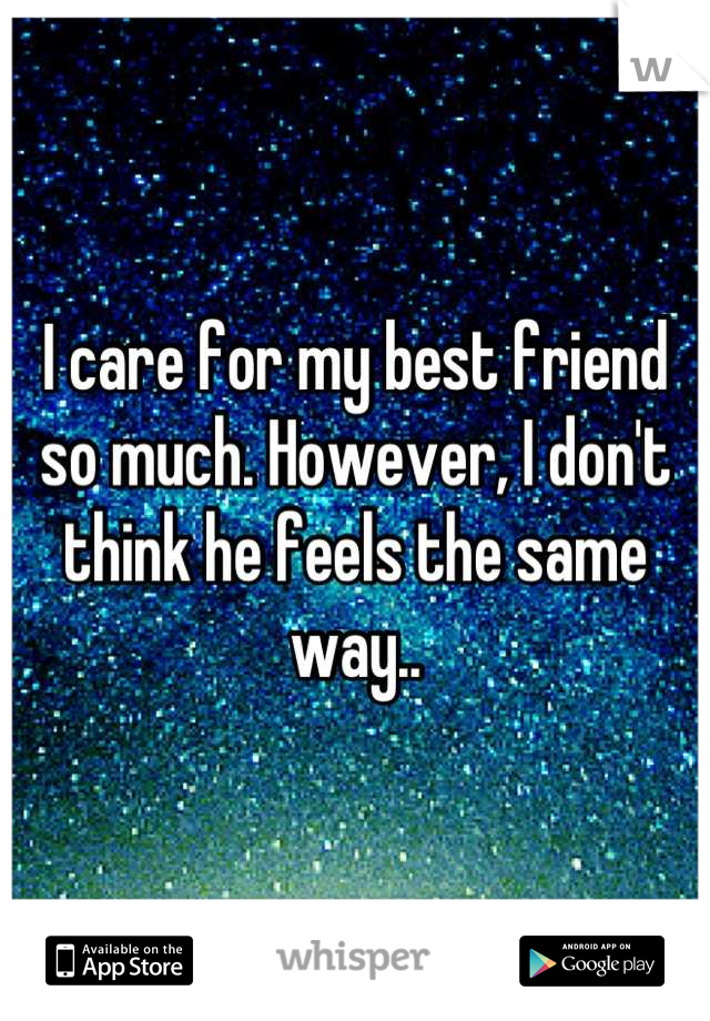 I care for my best friend so much. However, I don't think he feels the same way..