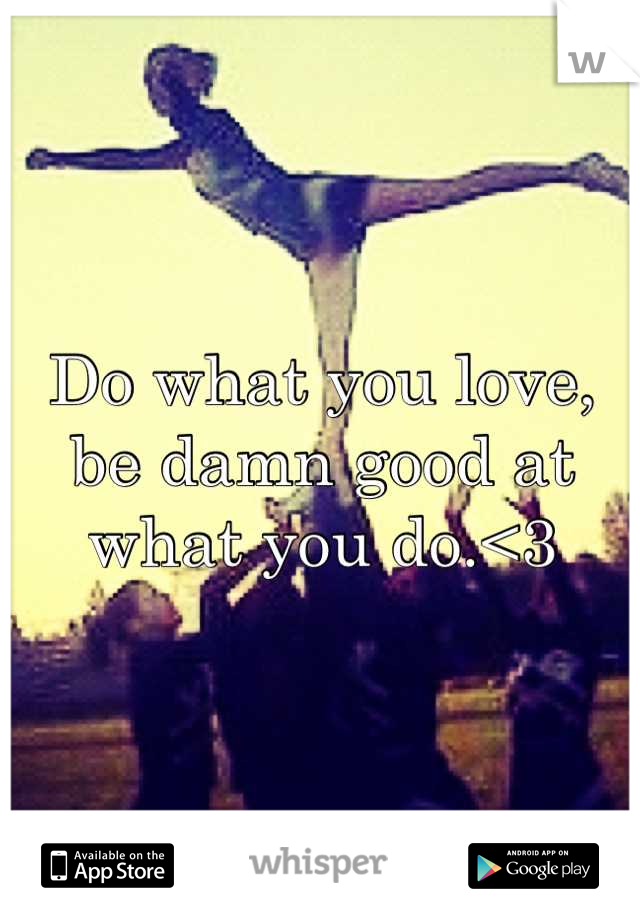 Do what you love, be damn good at what you do.<3