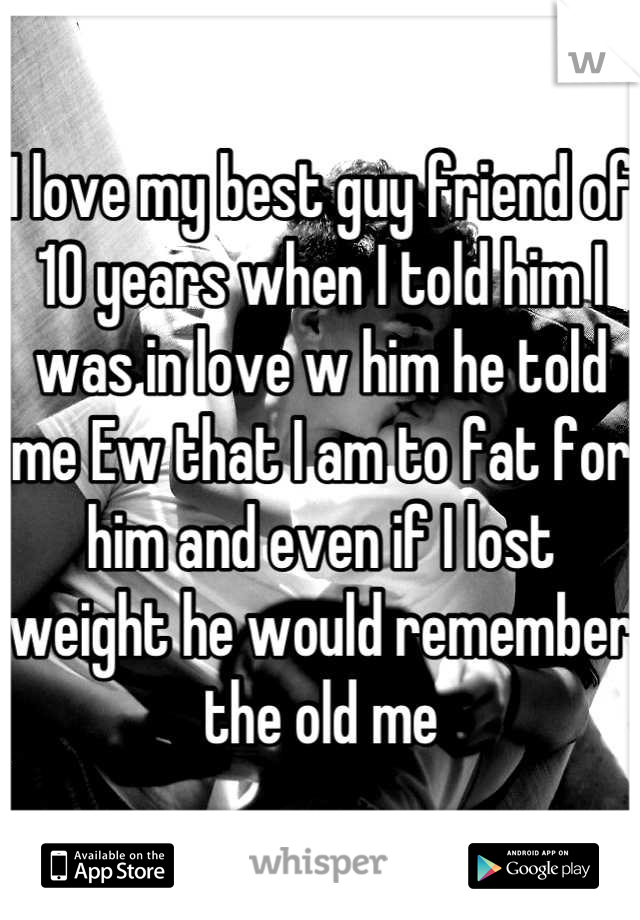 I love my best guy friend of 10 years when I told him I was in love w him he told me Ew that I am to fat for him and even if I lost weight he would remember the old me