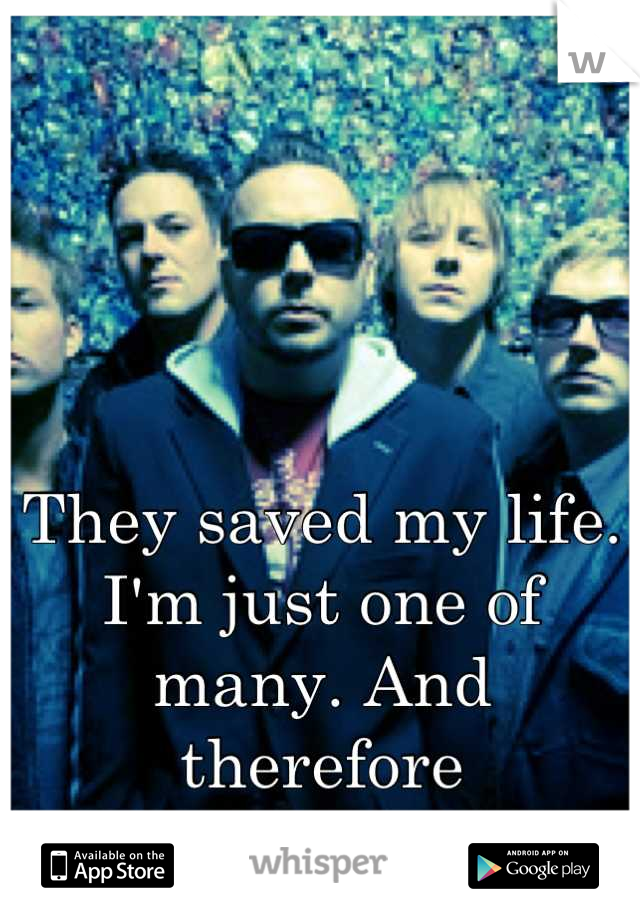They saved my life. I'm just one of many. And therefore insignificant.