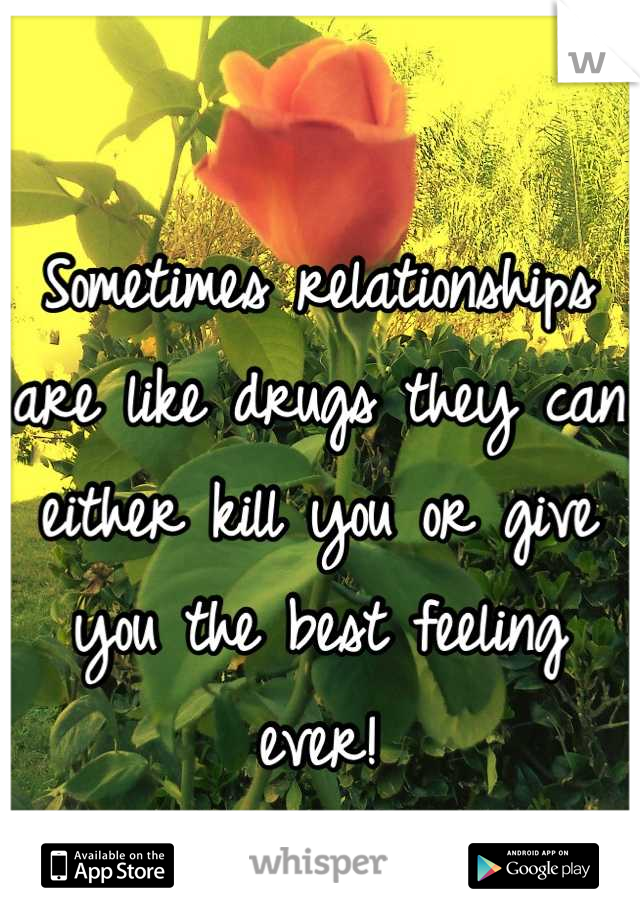 Sometimes relationships are like drugs they can either kill you or give you the best feeling ever!