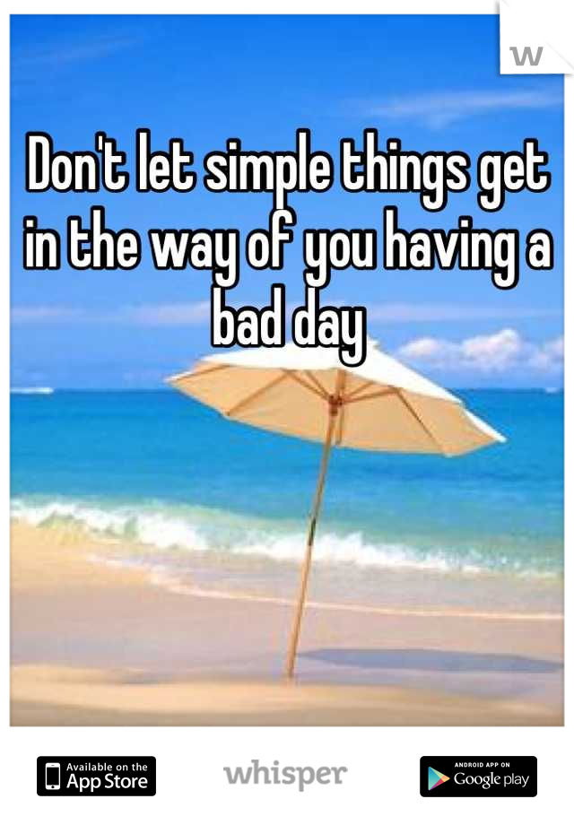Don't let simple things get in the way of you having a bad day
