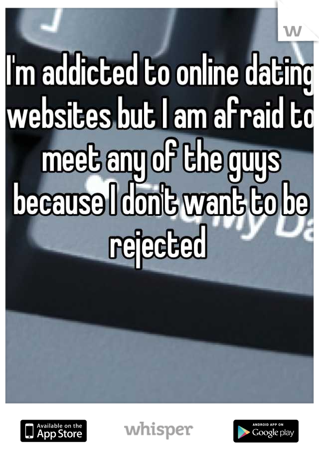 I'm addicted to online dating websites but I am afraid to meet any of the guys because I don't want to be rejected