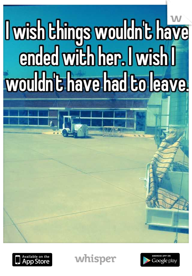 I wish things wouldn't have ended with her. I wish I wouldn't have had to leave.